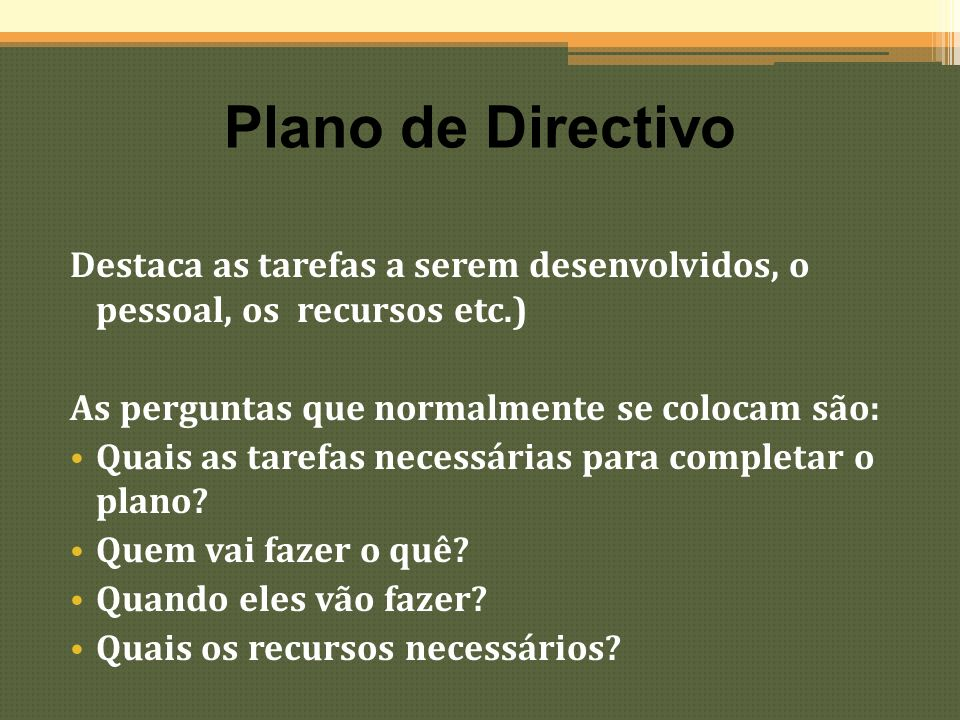 Plano de Directivo Destaca as tarefas a serem desenvolvidos, o pessoal, os recursos etc.) As perguntas que normalmente se colocam são: Quais as tarefa