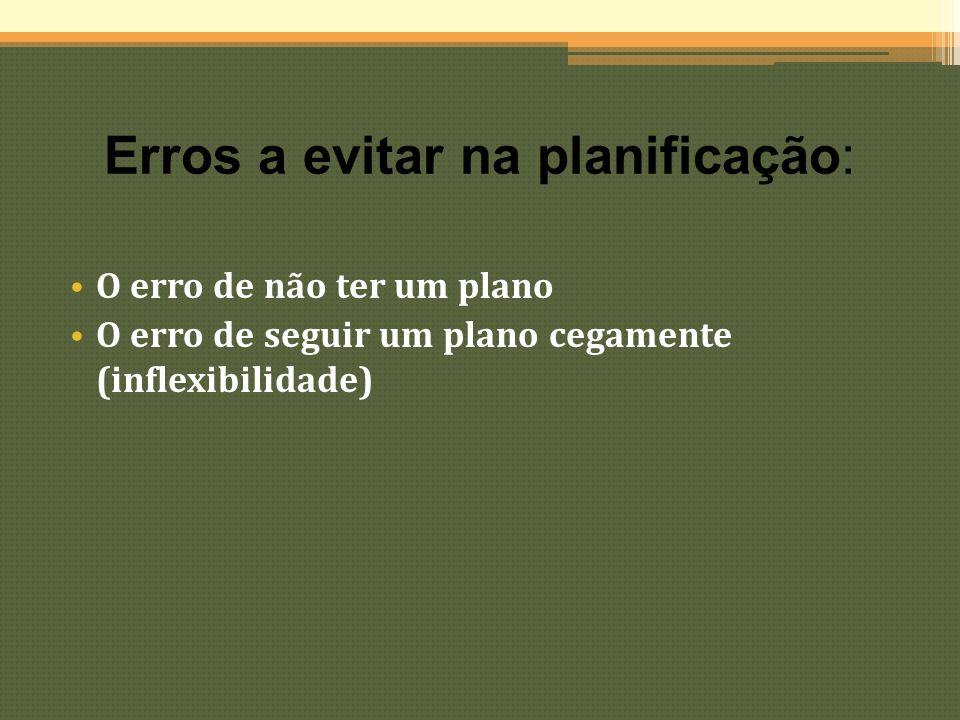 Erros a evitar na planificação: O erro de não ter um plano O erro de seguir um plano cegamente (inflexibilidade)