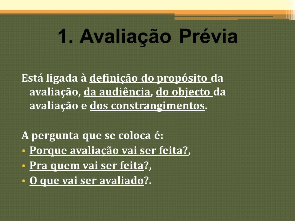 1. Avaliação Prévia Está ligada à definição do propósito da avaliação, da audiência, do objecto da avaliação e dos constrangimentos. A pergunta que se