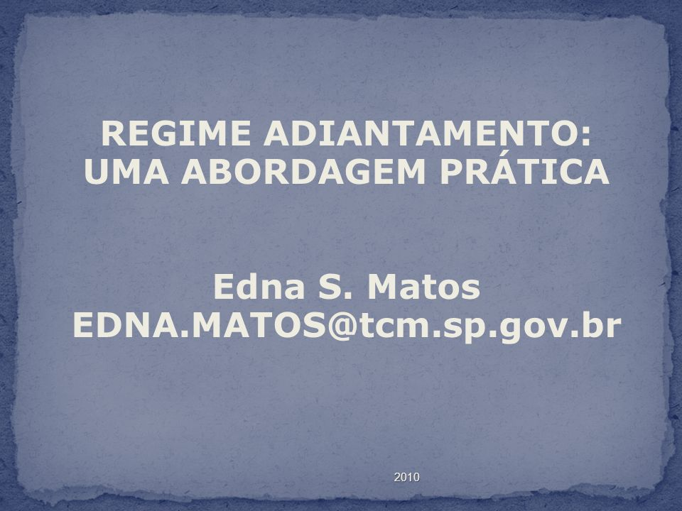 2010 REGIME ADIANTAMENTO: UMA ABORDAGEM PRÁTICA Edna S. Matos EDNA.MATOS@tcm.sp.gov.br
