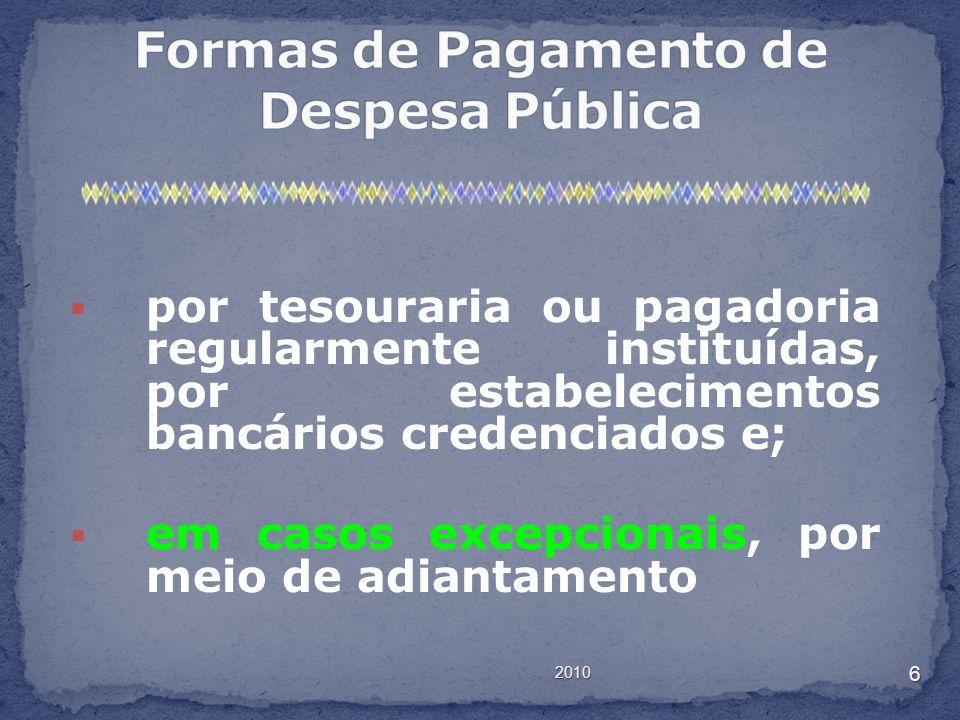 2010 6 por tesouraria ou pagadoria regularmente instituídas, por estabelecimentos bancários credenciados e; em casos excepcionais, por meio de adianta