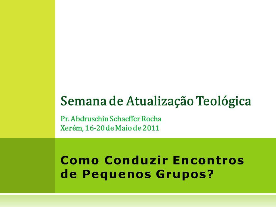 Semana de Atualização Teológica Pr. Abdruschin Schaeffer Rocha Xerém, 16-20 de Maio de 2011 Como Conduzir Encontros de Pequenos Grupos?