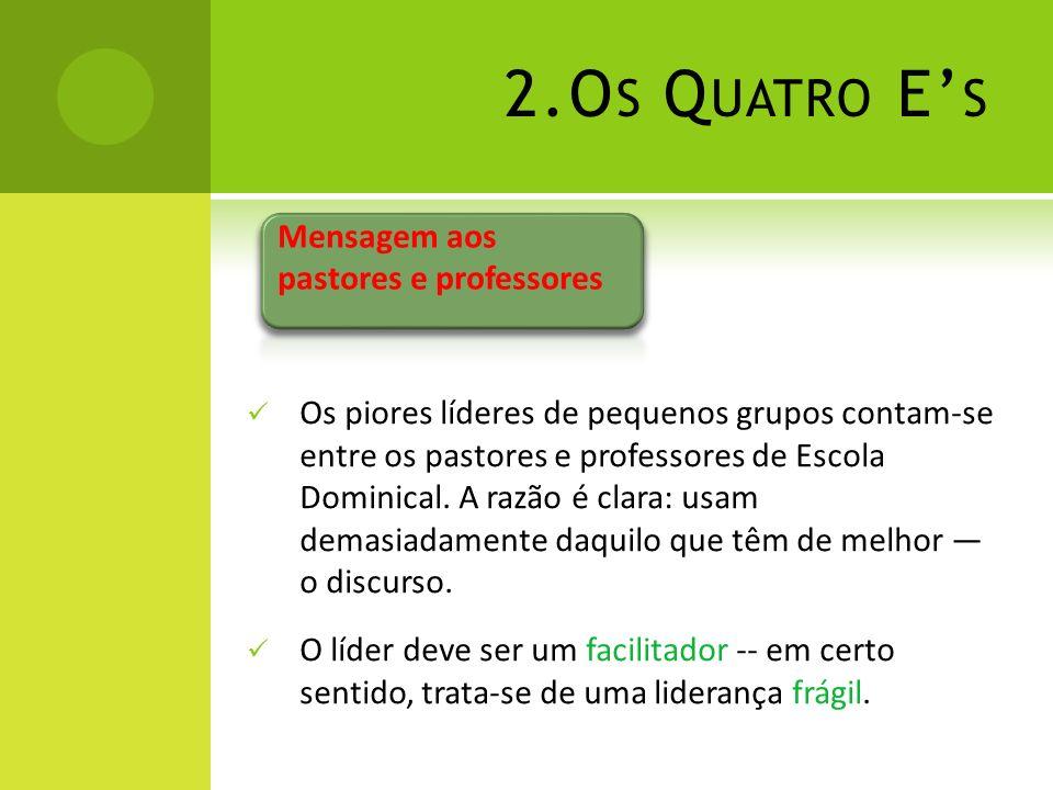 2.O S Q UATRO E S Os piores líderes de pequenos grupos contam-se entre os pastores e professores de Escola Dominical. A razão é clara: usam demasiadam