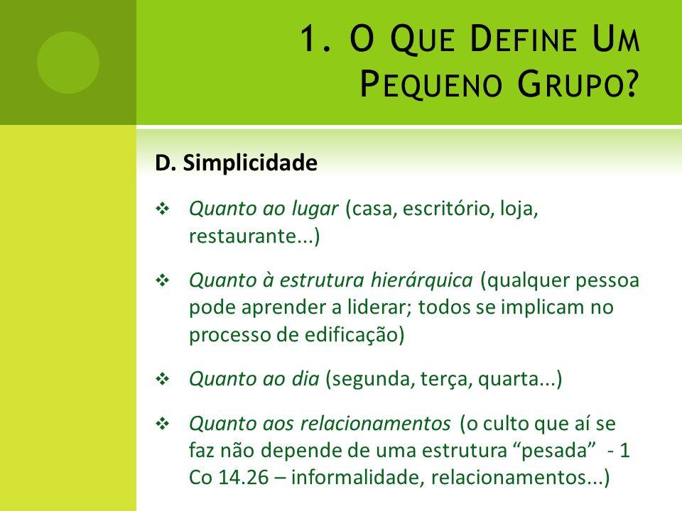 1. O Q UE D EFINE U M P EQUENO G RUPO ? D. Simplicidade Quanto ao lugar (casa, escritório, loja, restaurante...) Quanto à estrutura hierárquica (qualq