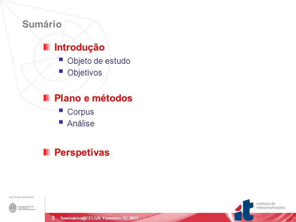3 Objeto de Estudo Eventos de hesitação (disfluências) Pausas preenchidas Segmentos fonéticos do sistema português não ocorrentes no âmbito do vocábulo: uum, mm, amm, aa Extensões Prolongamentos fonéticos no âmbito de vocábulos Vocábulos cortados Repetições de de, para a para a Seminários@CELGA: Fevereiro 17, 2011 Preenchimentos com vocábulos pá, ok, …