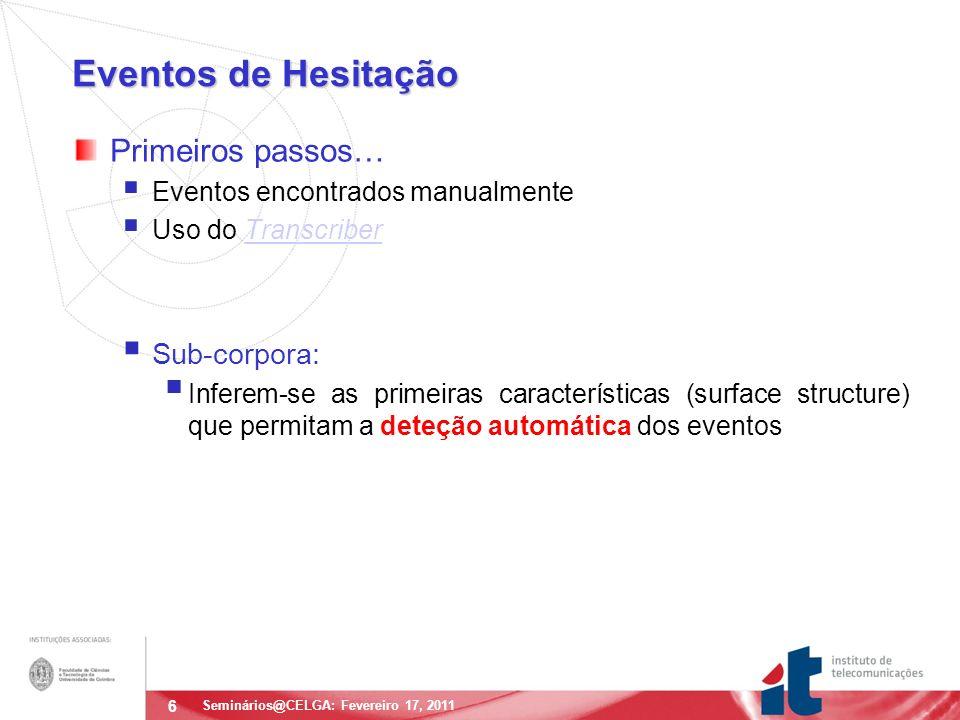 7 Deteção Automática de Hesitações Seminários@CELGA: Fevereiro 17, 2011 Problemas: Ficheiros muito longos; qualidade do áudio variável; muitos locutores: necessidade de tratamento automático.