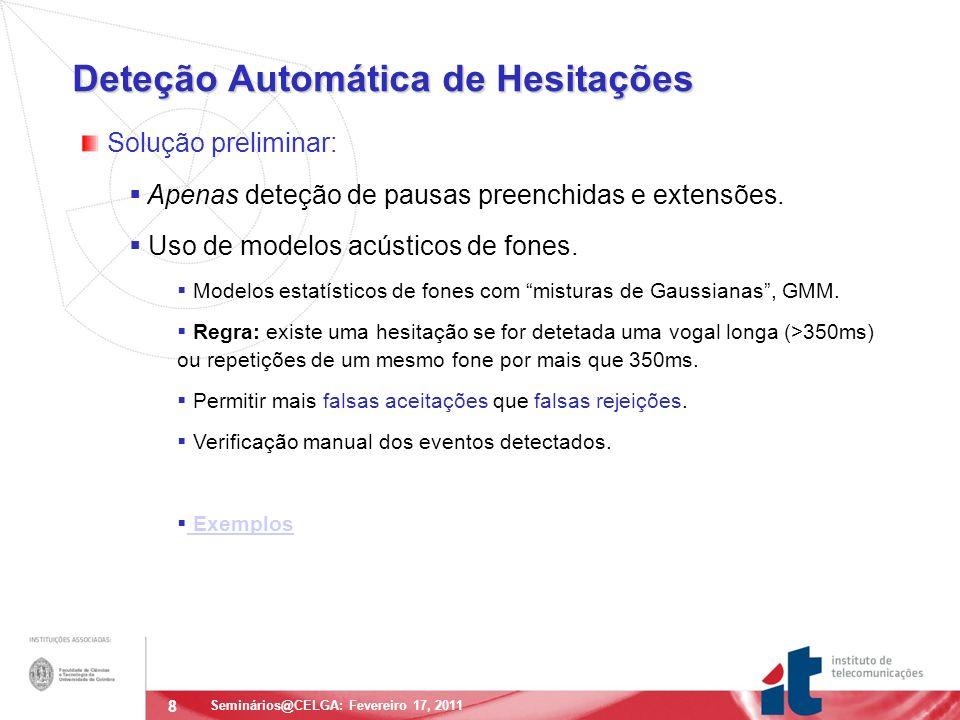 8 Deteção Automática de Hesitações Seminários@CELGA: Fevereiro 17, 2011 Solução preliminar: Apenas deteção de pausas preenchidas e extensões.