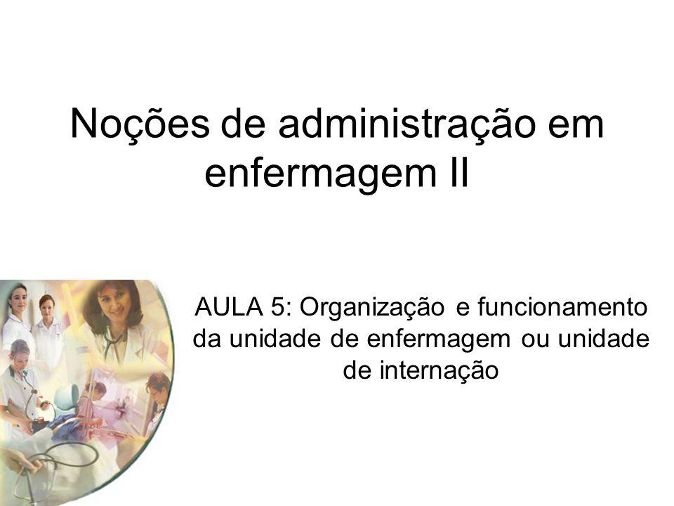 Noções de administração em enfermagem II AULA 5: Organização e funcionamento da unidade de enfermagem ou unidade de internação