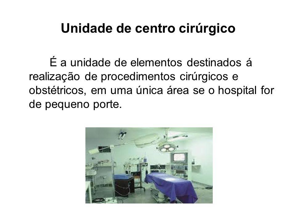Unidade de centro cirúrgico É a unidade de elementos destinados á realização de procedimentos cirúrgicos e obstétricos, em uma única área se o hospita