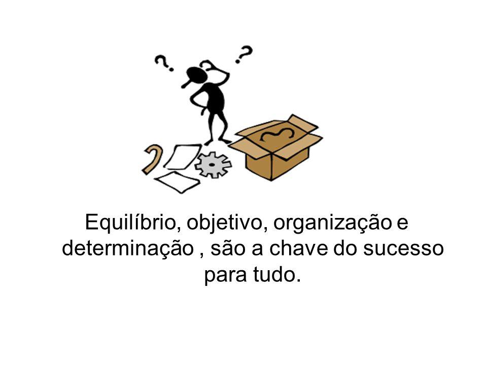 Equilíbrio, objetivo, organização e determinação, são a chave do sucesso para tudo.