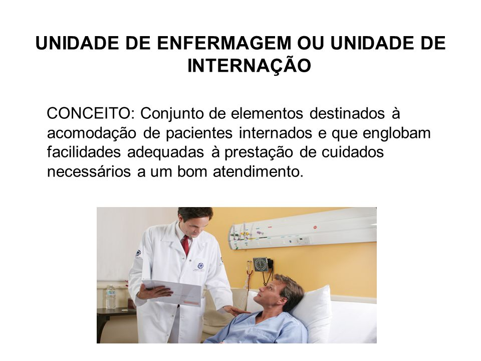 UNIDADE DE ENFERMAGEM OU UNIDADE DE INTERNAÇÃO CONCEITO: Conjunto de elementos destinados à acomodação de pacientes internados e que englobam facilida