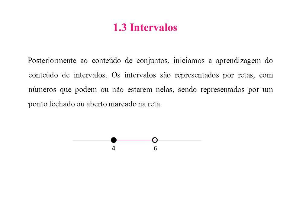 1.3 Intervalos Posteriormente ao conteúdo de conjuntos, iniciamos a aprendizagem do conteúdo de intervalos. Os intervalos são representados por retas,