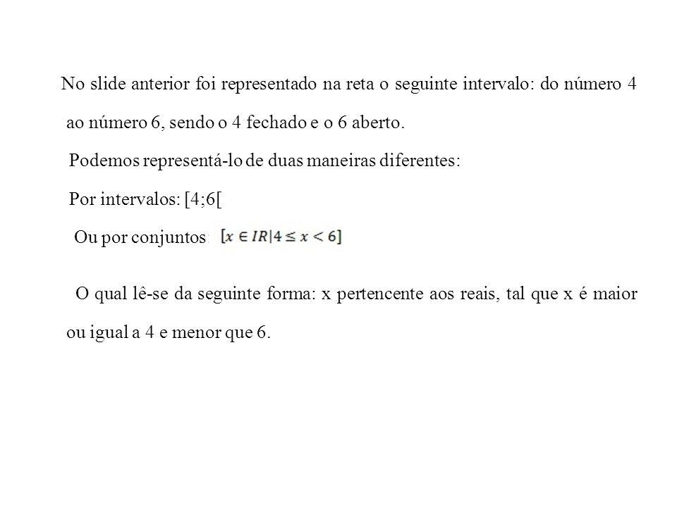 No slide anterior foi representado na reta o seguinte intervalo: do número 4 ao número 6, sendo o 4 fechado e o 6 aberto. Podemos representá-lo de dua