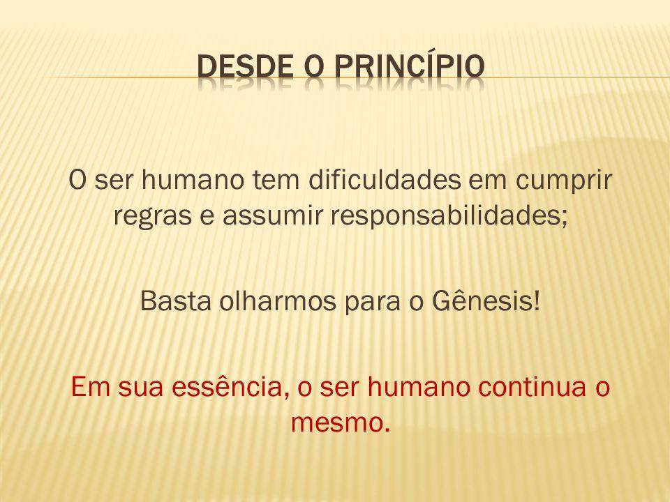 O ser humano tem dificuldades em cumprir regras e assumir responsabilidades; Basta olharmos para o Gênesis! Em sua essência, o ser humano continua o m