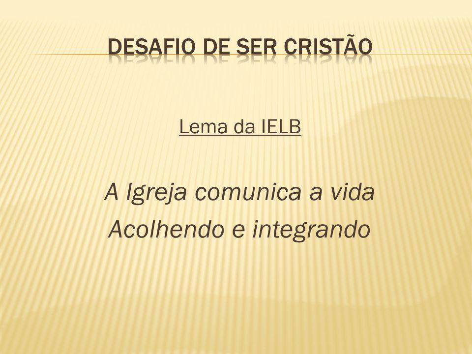 Lema da IELB A Igreja comunica a vida Acolhendo e integrando