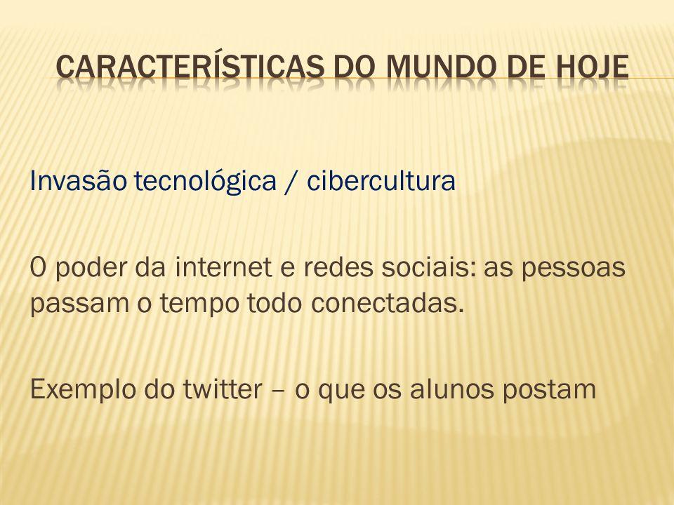 Invasão tecnológica / cibercultura 0 poder da internet e redes sociais: as pessoas passam o tempo todo conectadas. Exemplo do twitter – o que os aluno