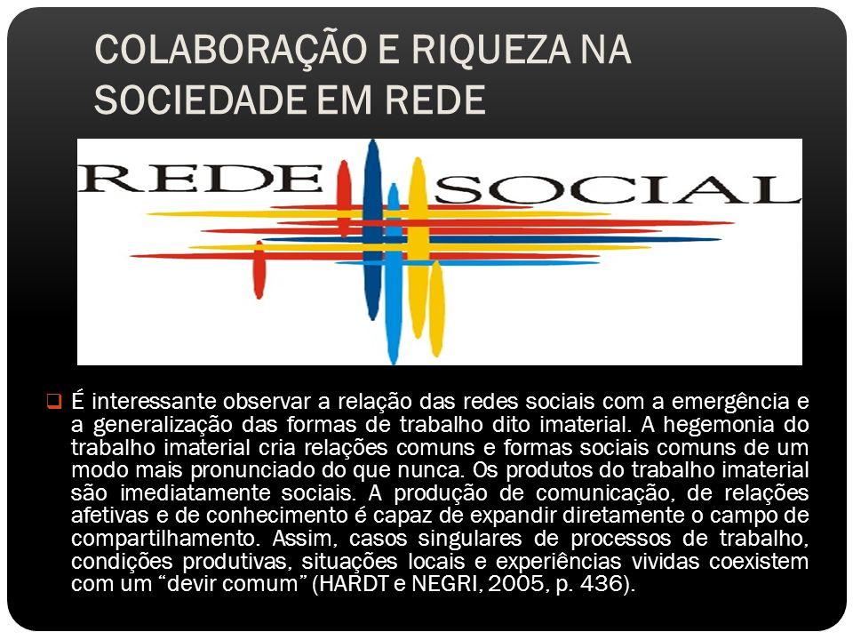 COLABORAÇÃO E RIQUEZA NA SOCIEDADE EM REDE É interessante observar a relação das redes sociais com a emergência e a generalização das formas de trabalho dito imaterial.