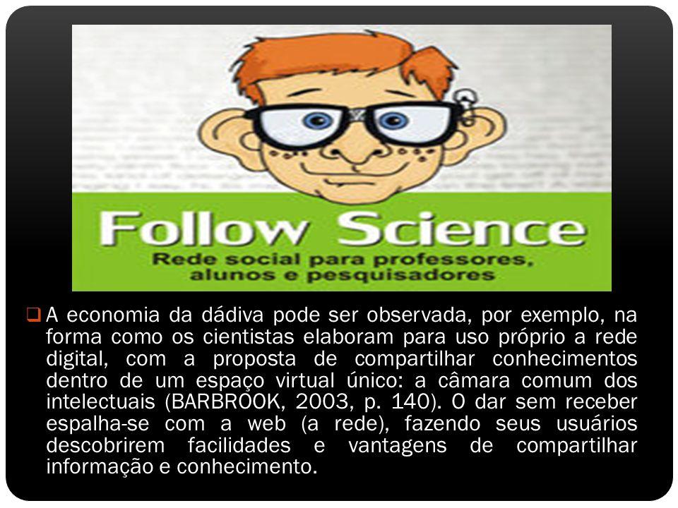 A economia da dádiva pode ser observada, por exemplo, na forma como os cientistas elaboram para uso próprio a rede digital, com a proposta de compartilhar conhecimentos dentro de um espaço virtual único: a câmara comum dos intelectuais (BARBROOK, 2003, p.