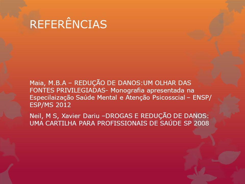 REFERÊNCIAS Maia, M.B.A – REDUÇÃO DE DANOS:UM OLHAR DAS FONTES PRIVILEGIADAS- Monografia apresentada na Especilaização Saúde Mental e Atenção Psicosscial – ENSP/ ESP/MS 2012 Neil, M S, Xavier Dariu –DROGAS E REDUÇÃO DE DANOS: UMA CARTILHA PARA PROFISSIONAIS DE SAÚDE SP 2008