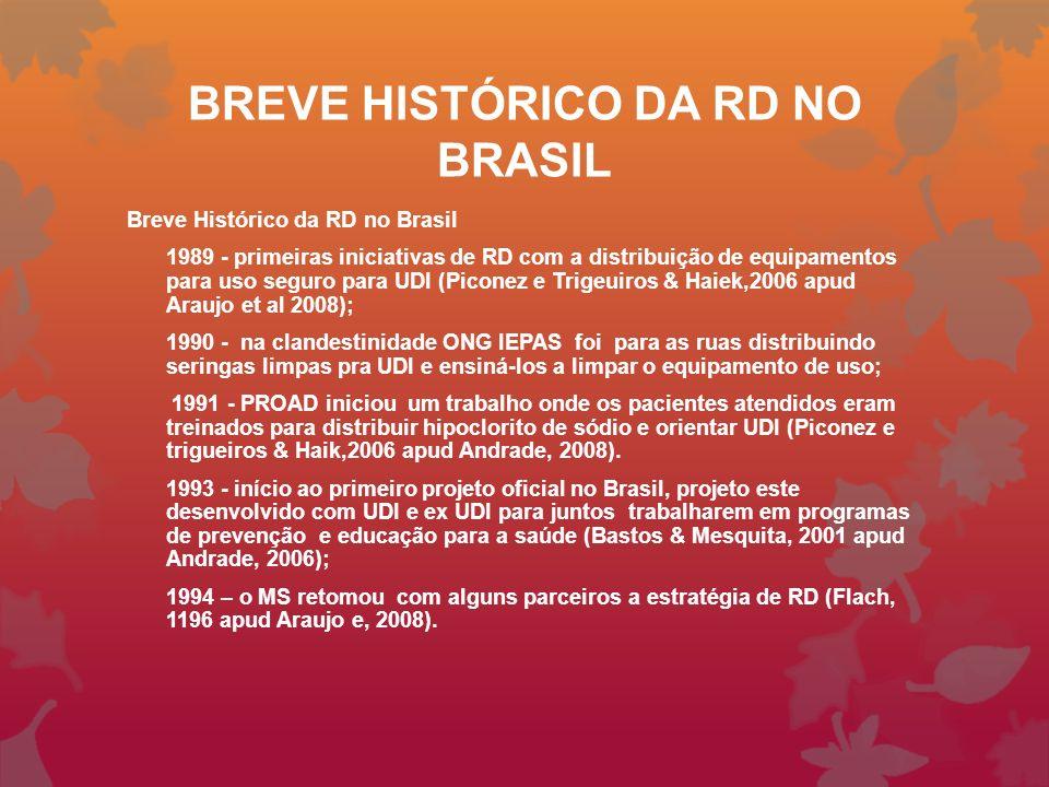 BREVE HISTÓRICO DA RD NO BRASIL Breve Histórico da RD no Brasil 1989 - primeiras iniciativas de RD com a distribuição de equipamentos para uso seguro para UDI (Piconez e Trigeuiros & Haiek,2006 apud Araujo et al 2008); 1990 - na clandestinidade ONG IEPAS foi para as ruas distribuindo seringas limpas pra UDI e ensiná-los a limpar o equipamento de uso; 1991 - PROAD iniciou um trabalho onde os pacientes atendidos eram treinados para distribuir hipoclorito de sódio e orientar UDI (Piconez e trigueiros & Haik,2006 apud Andrade, 2008).