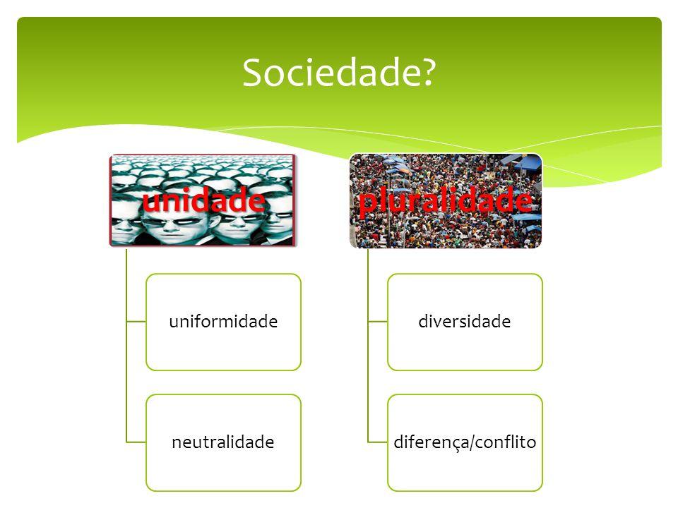 Sociedade? pluralidade unidade uniformidadeneutralidade pluralidade diversidadediferença/conflito