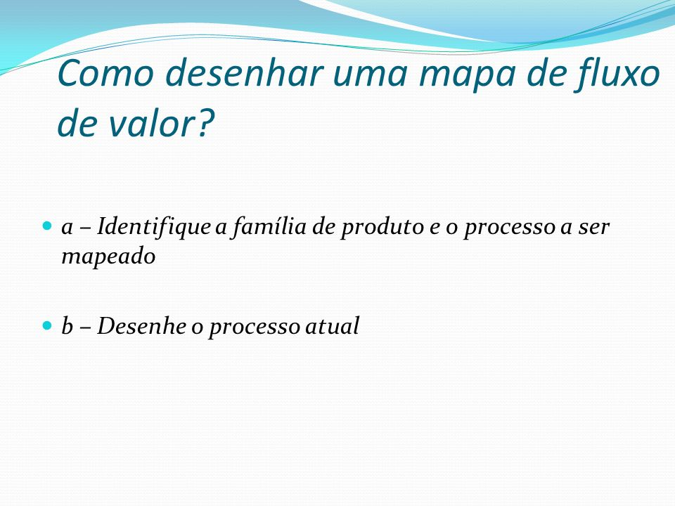 Como desenhar uma mapa de fluxo de valor? a – Identifique a família de produto e o processo a ser mapeado b – Desenhe o processo atual