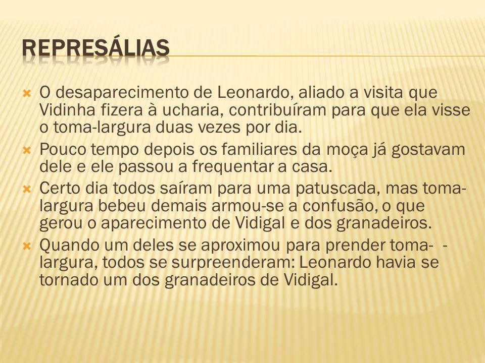 O desaparecimento de Leonardo, aliado a visita que Vidinha fizera à ucharia, contribuíram para que ela visse o toma-largura duas vezes por dia. Pouco