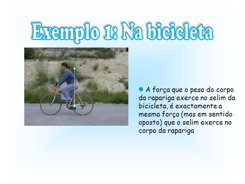 A força que o peso do corpo da rapariga exerce no selim da bicicleta, é exactamente a mesma força (mas em sentido oposto) que o selim exerce no corpo