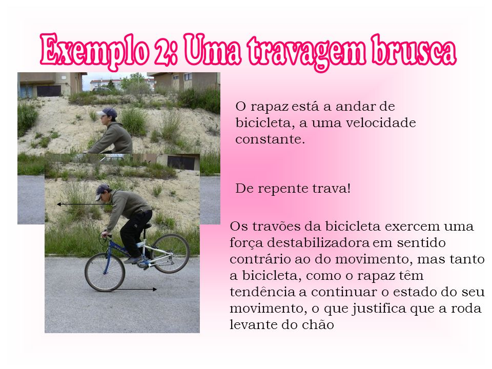 O rapaz está a andar de bicicleta, a uma velocidade constante. De repente trava! Os travões da bicicleta exercem uma força destabilizadora em sentido