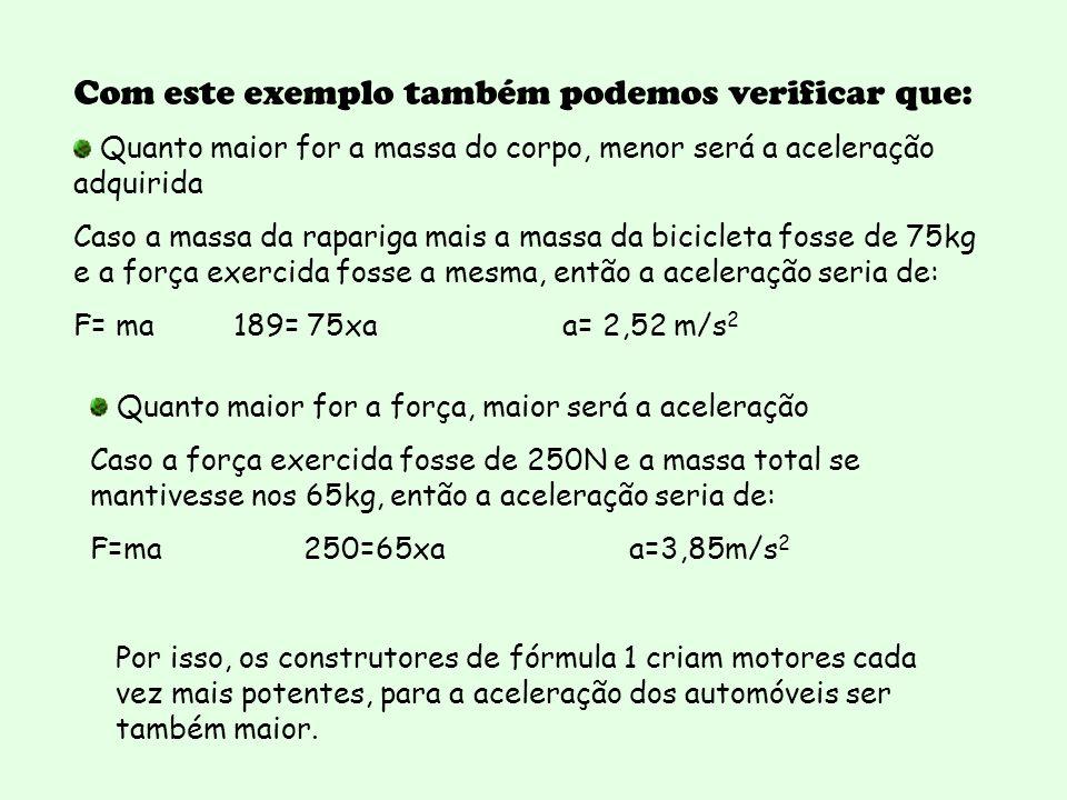 Com este exemplo também podemos verificar que: Quanto maior for a massa do corpo, menor será a aceleração adquirida Caso a massa da rapariga mais a massa da bicicleta fosse de 75kg e a força exercida fosse a mesma, então a aceleração seria de: F= ma 189= 75xa a= 2,52 m/s 2 Quanto maior for a força, maior será a aceleração Caso a força exercida fosse de 250N e a massa total se mantivesse nos 65kg, então a aceleração seria de: F=ma 250=65xa a=3,85m/s 2 Por isso, os construtores de fórmula 1 criam motores cada vez mais potentes, para a aceleração dos automóveis ser também maior.