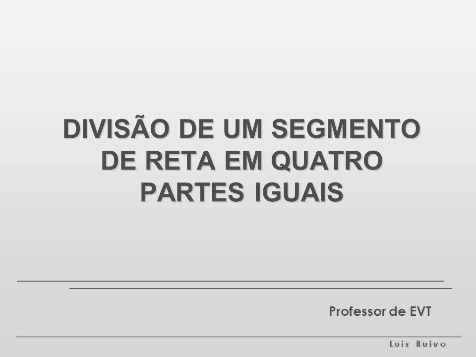 DIVISÃO DE UM SEGMENTO DE RETA EM QUATRO PARTES IGUAIS Professor de EVT