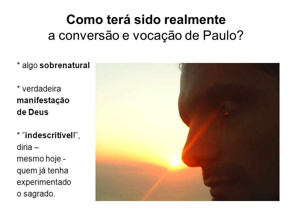 Como terá sido realmente a conversão e vocação de Paulo? * algo sobrenatural * verdadeira manifestação de Deus * indescritível!, diria – mesmo hoje -