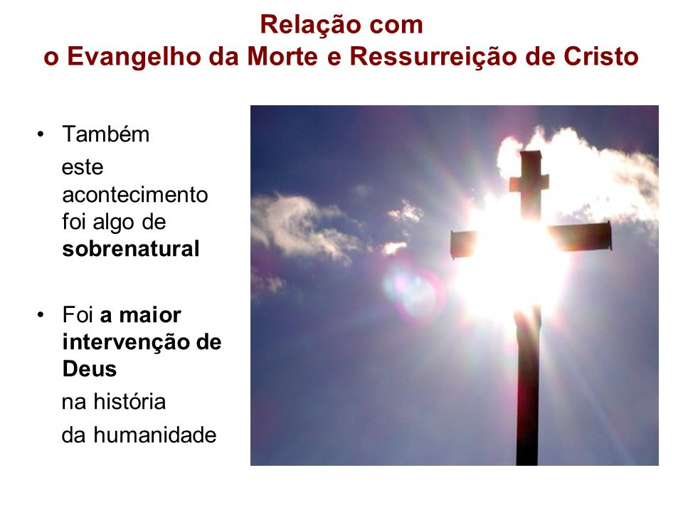 Relação com o Evangelho da Morte e Ressurreição de Cristo Também este acontecimento foi algo de sobrenatural Foi a maior intervenção de Deus na histór
