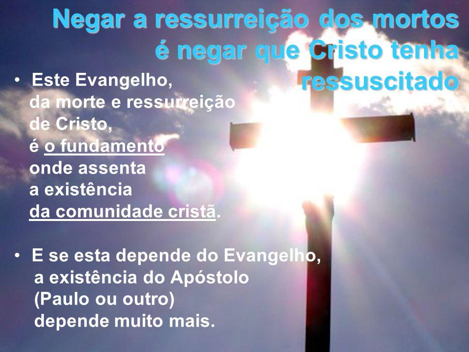Negar a ressurreição dos mortos é negar que Cristo tenha ressuscitado Este Evangelho, da morte e ressurreição de Cristo, é o fundamento onde assenta a
