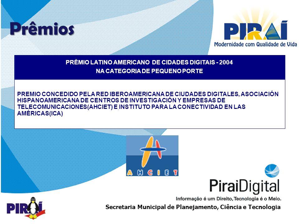 http://www.triadesolucoes.com.brE-mail: comercial@triadesolucoes.com.br Secretaria Municipal de Planejamento, Ciência e Tecnologia PRÊMIO LATINO AMERICANO DE CIDADES DIGITAIS - 2004 NA CATEGORIA DE PEQUENO PORTE PREMIO CONCEDIDO PELA RED IBEROAMERICANA DE CIUDADES DIGITALES, ASOCIACIÓN HISPANOAMERICANA DE CENTROS DE INVESTIGACIÓN Y EMPRESAS DE TELECOMUNICACIONES(AHCIET) E INSTITUTO PARA LA CONECTIVIDAD EN LAS AMÉRICAS(ICA) Prêmios