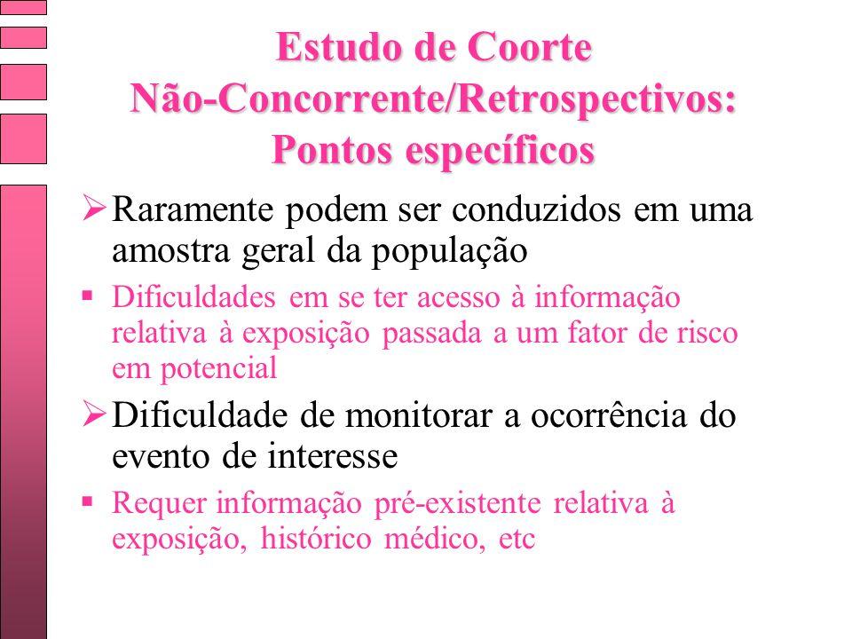 Estudo de Coorte Não-Concorrente/Retrospectivos: Pontos específicos Raramente podem ser conduzidos em uma amostra geral da população Dificuldades em s