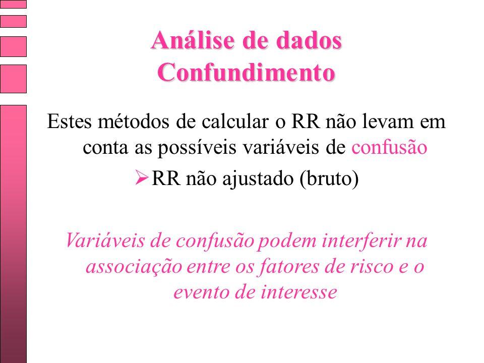 Análise de dados Confundimento Estes métodos de calcular o RR não levam em conta as possíveis variáveis de confusão RR não ajustado (bruto) Variáveis