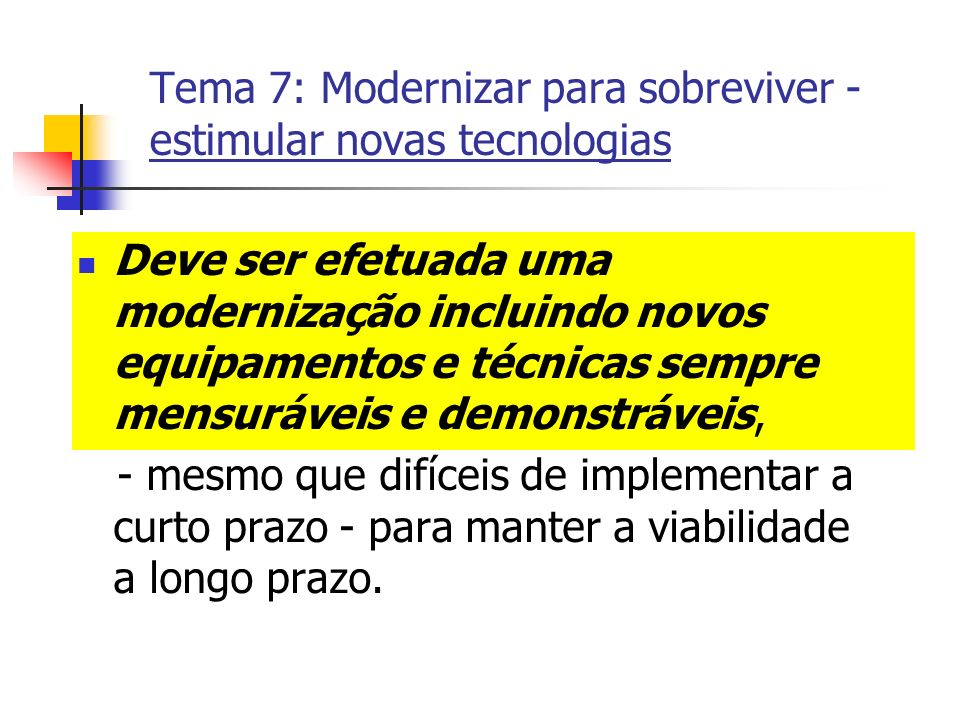 Tema 7: Modernizar para sobreviver - estimular novas tecnologias Deve ser efetuada uma modernização incluindo novos equipamentos e técnicas sempre men