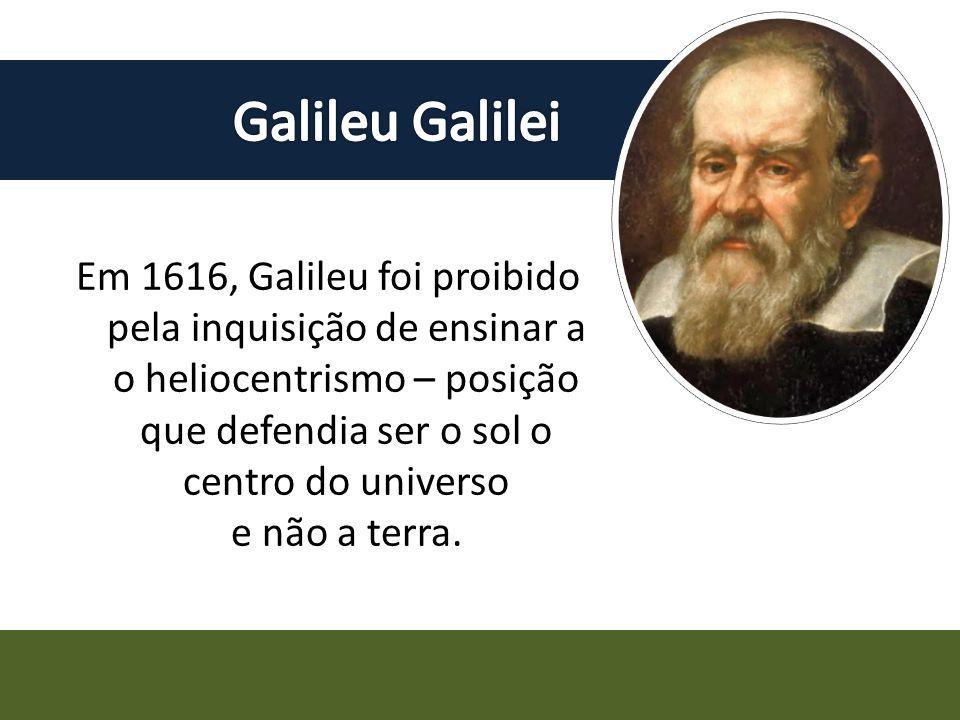 Em 1616, Galileu foi proibido pela inquisição de ensinar a o heliocentrismo – posição que defendia ser o sol o centro do universo e não a terra.