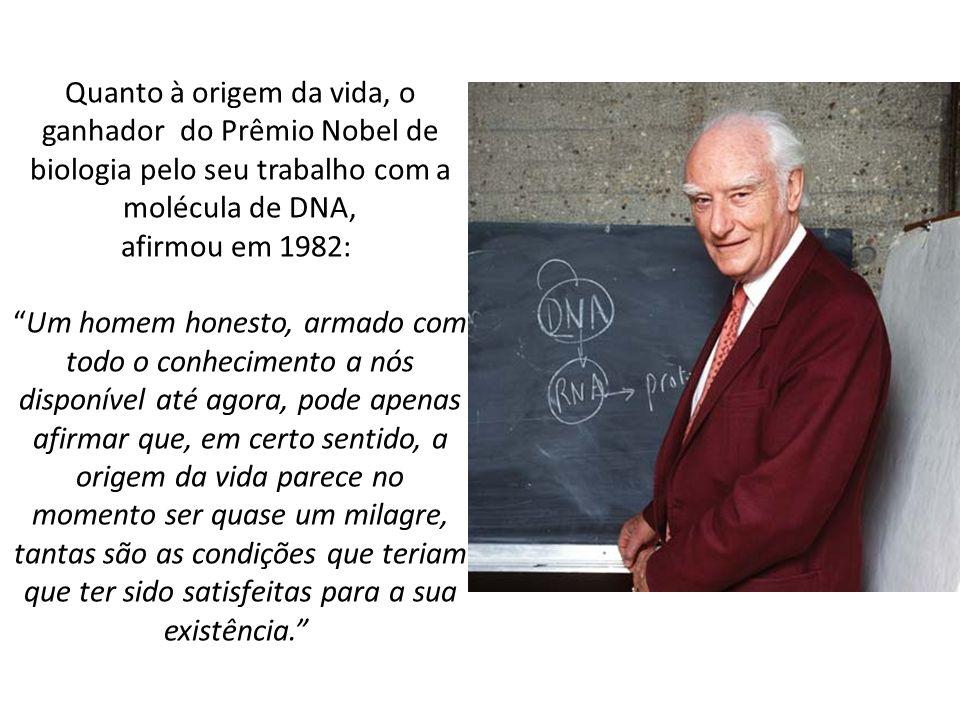 Quanto à origem da vida, o ganhador do Prêmio Nobel de biologia pelo seu trabalho com a molécula de DNA, afirmou em 1982:Um homem honesto, armado com