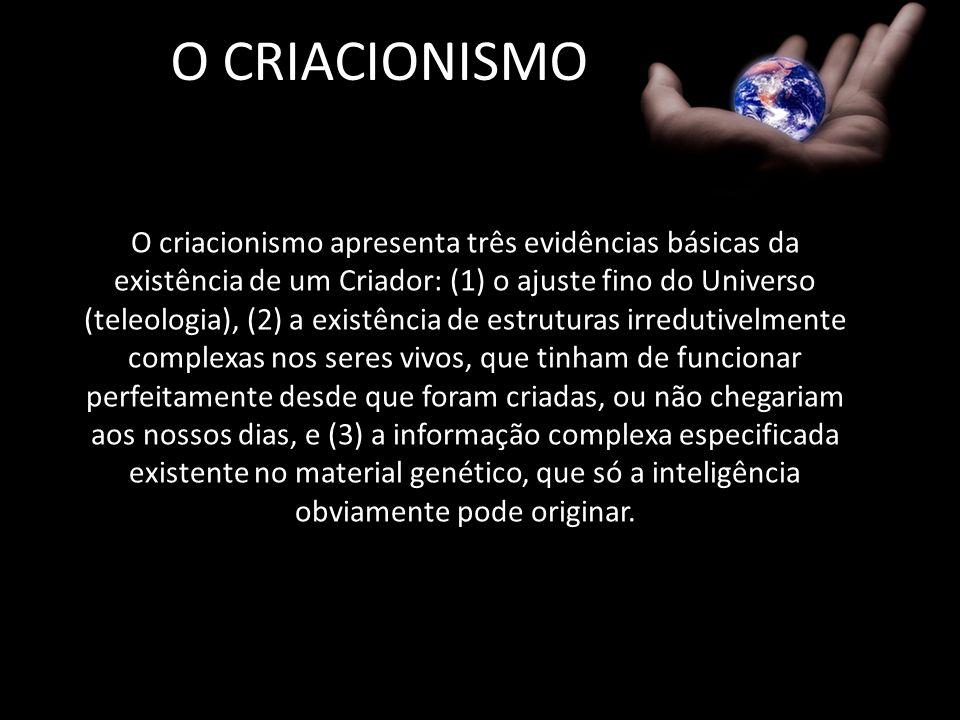 O CRIACIONISMO O criacionismo apresenta três evidências básicas da existência de um Criador: (1) o ajuste fino do Universo (teleologia), (2) a existên