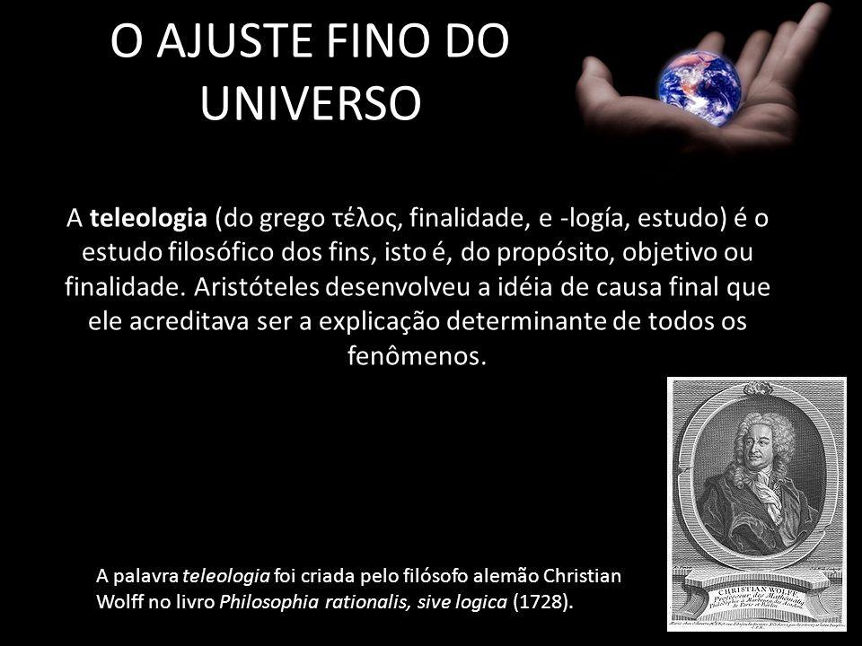 O AJUSTE FINO DO UNIVERSO A teleologia (do grego τέλος, finalidade, e -logía, estudo) é o estudo filosófico dos fins, isto é, do propósito, objetivo o