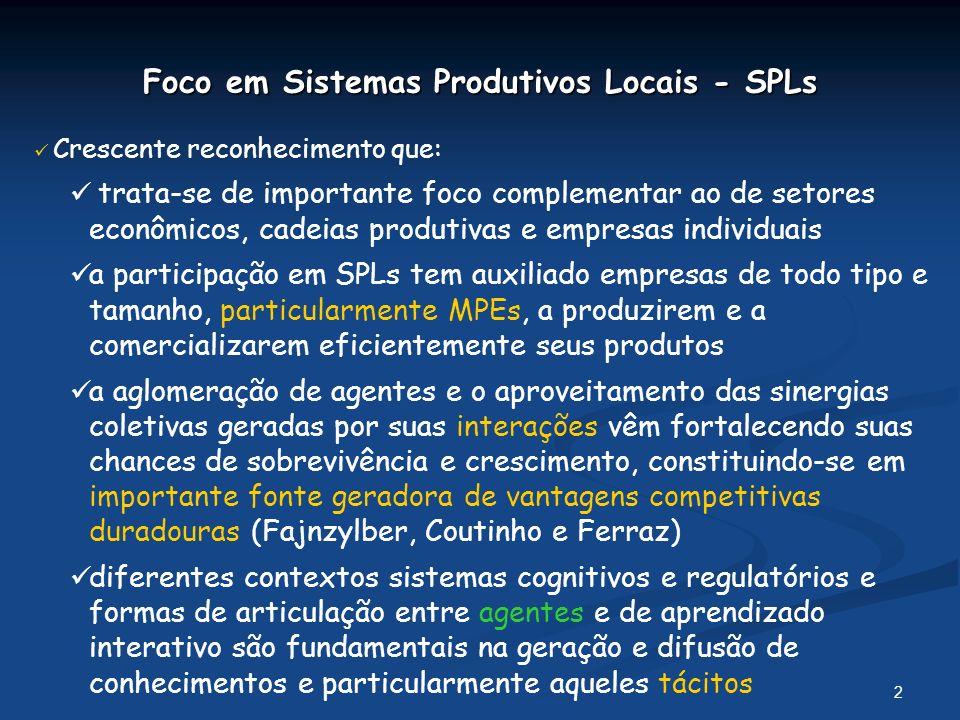 3 Foco em Sistemas Produtivos Locais - SPLs n Proporciona a empresas, agências de promoção e demais atores uma visão abrangente sobre a realidade dos processos com que se defrontam, auxiliando a definição de estratégias adequadas n Representa o nível no qual podem ser mais efetivas as políticas de desenvolvimento produtivo e inovativo Crescente reconhecimento que: n Apesar das inúmeras vantagens de formular e implementar modelos únicos de políticas, as restrições de tais tentativas não podem ser ignoradas, tendo em vista: a diversidade e heterogeneidade dos casos nos diferentes espaços (mesmo dentro de um país) e ao longo do tempo