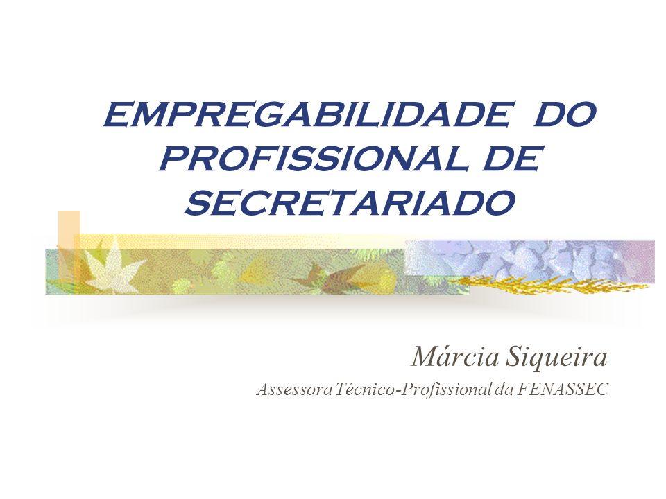 EMPREGABILIDADE DO PROFISSIONAL DE SECRETARIADO Márcia Siqueira Assessora Técnico-Profissional da FENASSEC