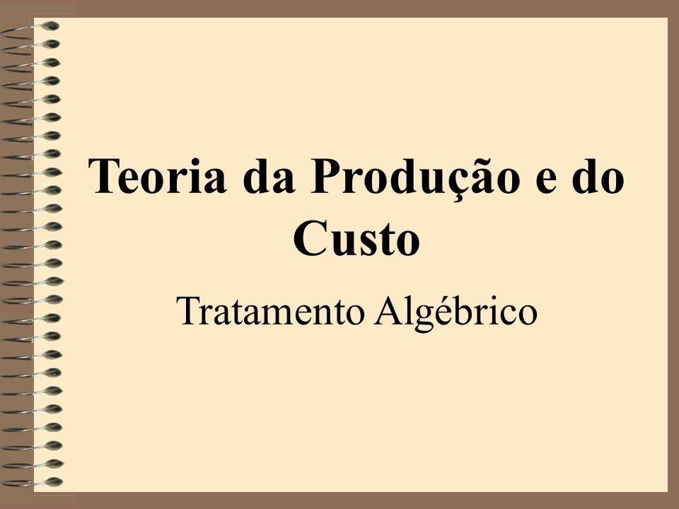 Teoria da Produção e do Custo Tratamento Algébrico