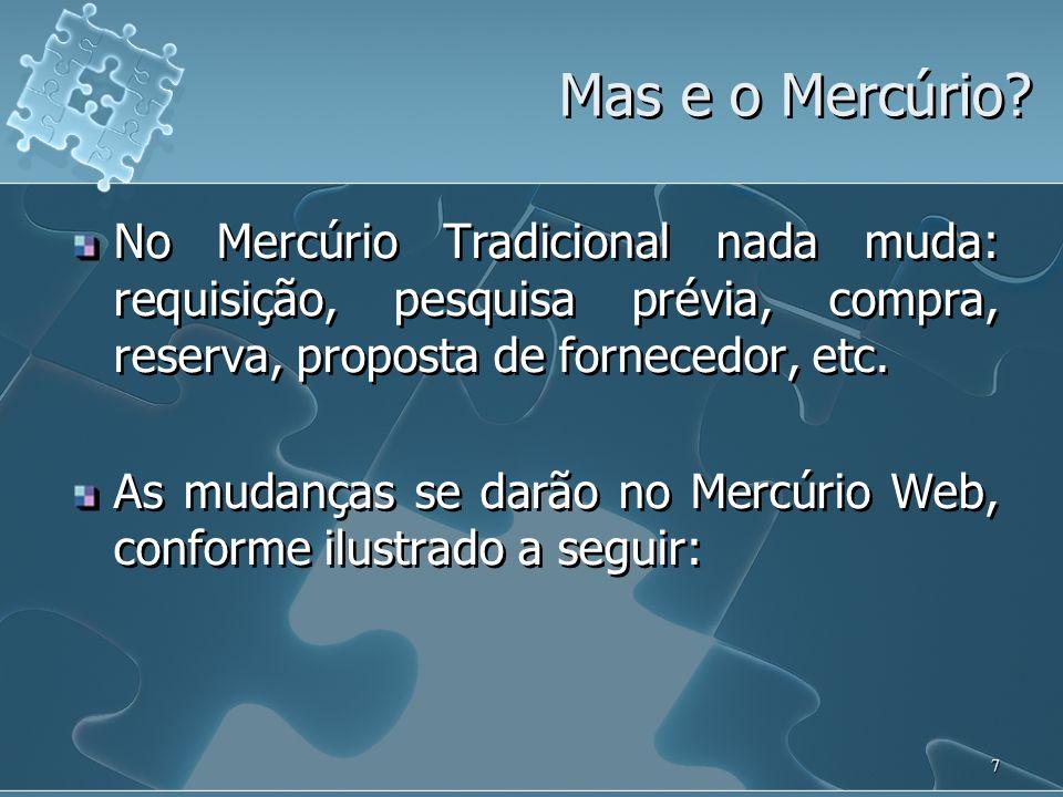 7 Mas e o Mercúrio? No Mercúrio Tradicional nada muda: requisição, pesquisa prévia, compra, reserva, proposta de fornecedor, etc. As mudanças se darão