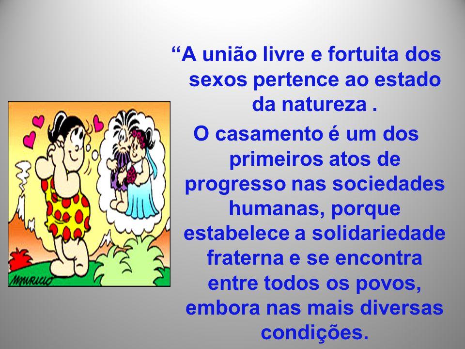 A união livre e fortuita dos sexos pertence ao estado da natureza. O casamento é um dos primeiros atos de progresso nas sociedades humanas, porque est