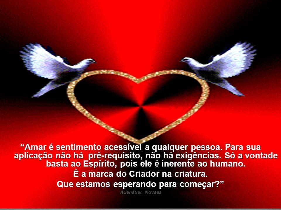 Amar é sentimento acessível a qualquer pessoa. Para sua aplicação não há pré-requisito, não há exigências. Só a vontade basta ao Espírito, pois ele é
