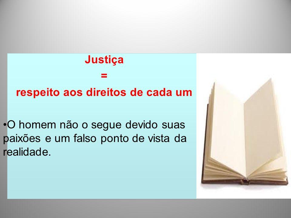Justiça = respeito aos direitos de cada um O homem não o segue devido suas paixões e um falso ponto de vista da realidade.