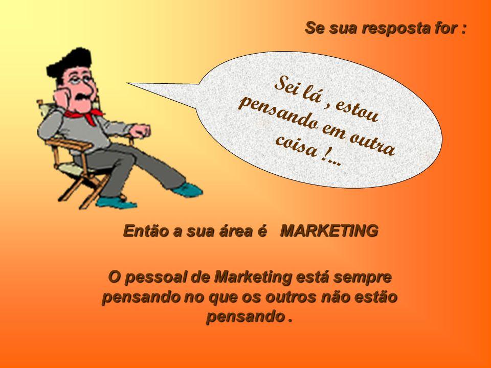 Então a sua área é MARKETING O pessoal de Marketing está sempre pensando no que os outros não estão pensando.